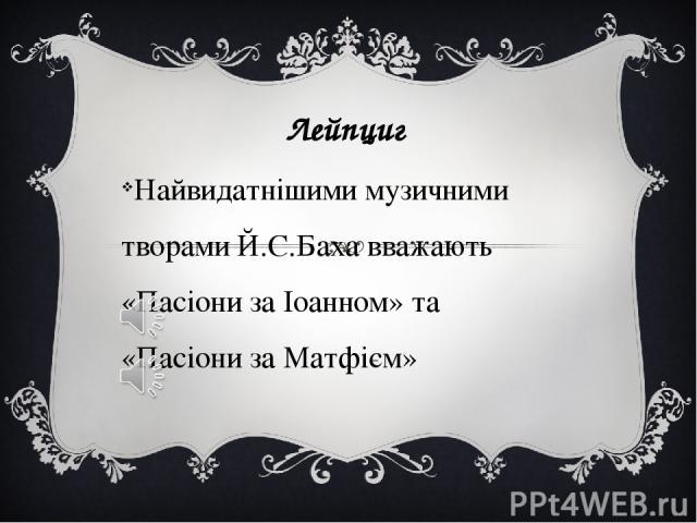 Лейпциг Найвидатнішими музичними творами Й.С.Баха вважають «Пасіони за Іоанном» та «Пасіони за Матфієм»
