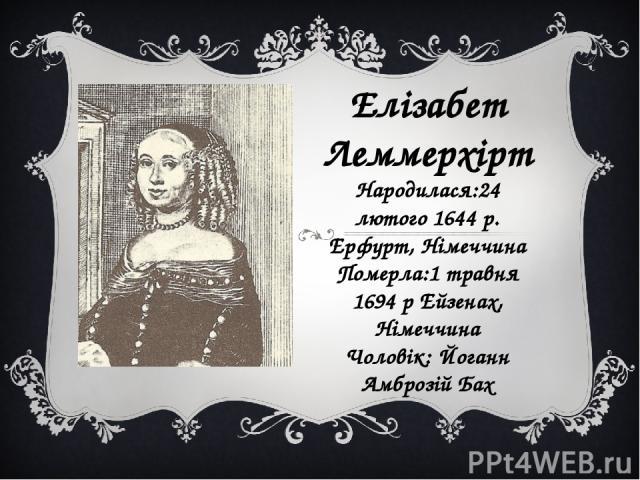 Елізабет Леммерхірт Народилася:24 лютого 1644 р. Ерфурт, Німеччина Померла:1 травня 1694 р Ейзенах, Німеччина Чоловік: Йоганн Амброзій Бах