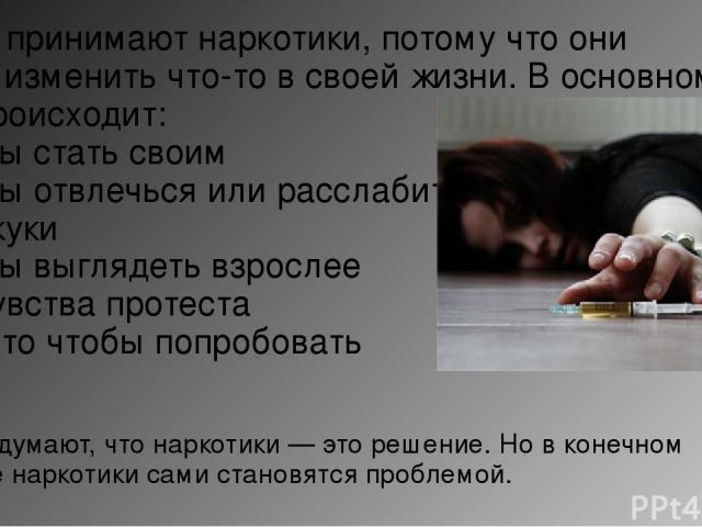 Люди принимают наркотики, потому что они хотят изменить что-то всвоей жизни. В основном это происходит: -Чтобы стать своим -Чтобы отвлечься или расслабиться -От скуки -Чтобы выглядеть взрослее -Из чувства протеста -Просто чтобы попробовать Они дума…