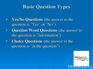 "Basic Question Types Yes/No Questions (the answer to the question is ""Yes"" or ""N"