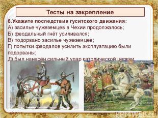 6.Укажите последствия гуситского движения: А) засилье чужеземцев в Чехии продолж