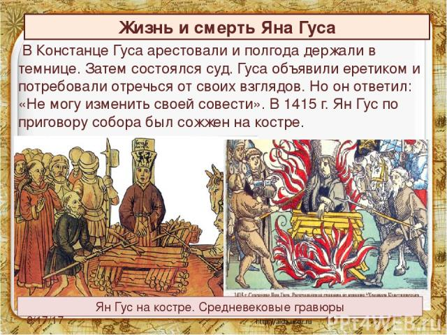 В Констанце Гуса арестовали и полгода держали в темнице. Затем состоялся суд. Гуса объявили еретиком и потребовали отречься от своих взглядов. Но он ответил: «Не могу изменить своей совести». В 1415 г. Ян Гус по приговору собора был сожжен на костре…