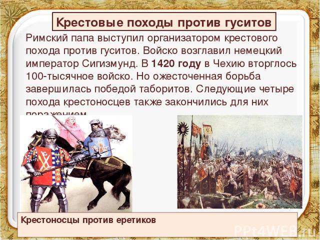 Римский папа выступил организатором крестового похода против гуситов. Войско возглавил немецкий император Сигизмунд. В 1420 году в Чехию вторглось 100-тысячное войско. Но ожесточенная борьба завершилась победой таборитов. Следующие четыре похода кре…