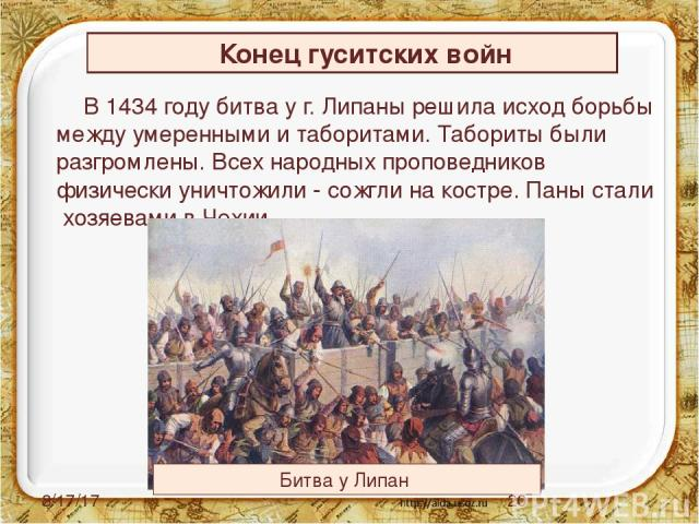 В 1434 году битва у г. Липаны решила исход борьбы между умеренными и таборитами. Табориты были разгромлены. Всех народных проповедников физически уничтожили - сожгли на костре. Паны стали хозяевами в Чехии. Конец гуситских войн Битва у Липан