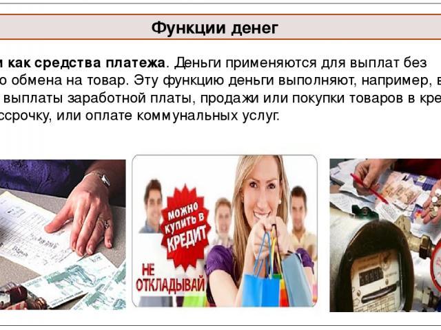 Функции денег Деньги как средства платежа. Деньги применяются для выплат без прямого обмена на товар. Эту функцию деньги выполняют, например, в случае выплаты заработной платы, продажи или покупки товаров в кредит или рассрочку, или оплате коммуналь…