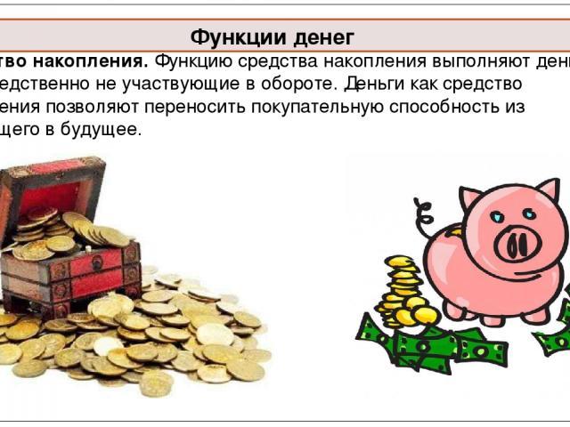 Средство накопления. Функцию средства накопления выполняют деньги, непосредственно не участвующие в обороте. Деньги как средство накопления позволяют переносить покупательную способность из настоящего в будущее. Функции денег