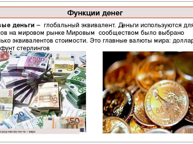 Функции денег Рис. 5. Меж ду на род ная ва лю та – евро Мировые деньги – глобальный эквивалент. Деньги используются для расчетов на мировом рынке Мировым сообществом было выбрано несколько эквивалентов стоимости. Это главные валюты мира: доллар, ев…