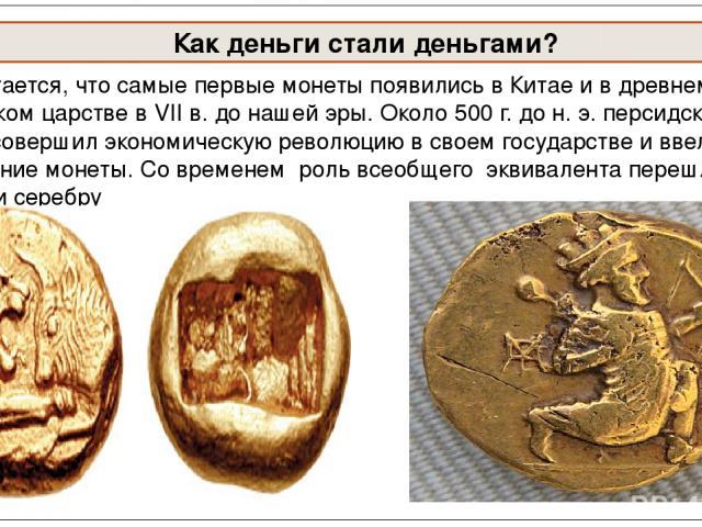 Считается, что самые первые монеты появились в Китае и в древнем Лидийском царстве в VII в. до нашей эры. Около 500 г. до н. э. персидский царь Дарий совершил экономическую революцию в своем государстве и ввел в обращение монеты. Со временем роль вс…