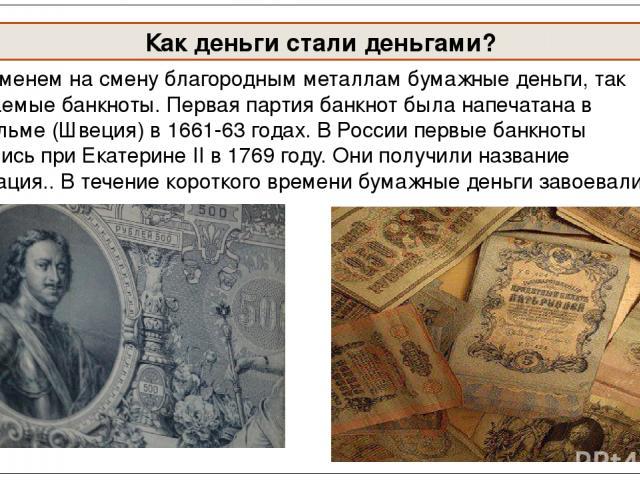 Со временем на смену благородным металлам бумажные деньги, так называемые банкноты. Первая партия банкнот была напечатана в Стокгольме (Швеция) в 1661-63 годах.В России первые банкноты появились при Екатерине II в 1769 году. Они получили название а…