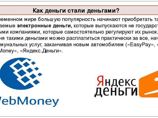 В современном мире большую популярность начинают приобретать так называемые электронные деньги, которые выпускаются не государством, а частными компаниями, которые самостоятельно регулируют их рынок. Сегодня такими деньгами можно расплатиться практи…