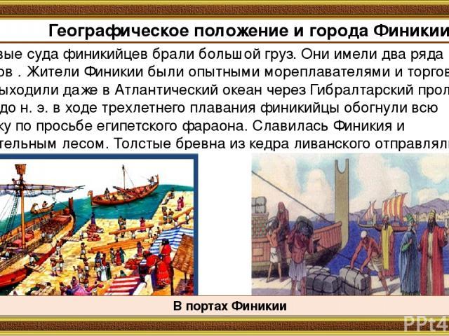 Торговые суда финикийцев брали большой груз. Они имели два ряда гребцов . Жители Финикии были опытными мореплавателями и торговцами. Они выходили даже в Атлантический океан через Гибралтарский пролив. В 600 г. до н. э. в ходе трехлетнего плавания фи…