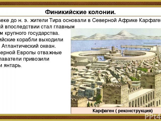 В 9-м веке до н. э. жители Тира основали в Северной Африке Карфаген, который впоследствии стал главным городом крупного государства. Финикийские корабли выходили даже в Атлантический океан. Из Северной Европы отважные мореплаватели привозили олово и…