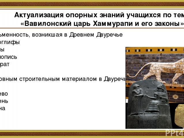 Актуализация опорных знаний учащихся по теме «Вавилонский царь Хаммурапи и его законы» 1.Письменность, возникшая в Древнем Двуречье 1.иероглифы 2.буквы 3.клинопись 4.Евфрат 2.Основным строительным материалом в Двуречье были 1.дерево 2.камень 3. глина  .