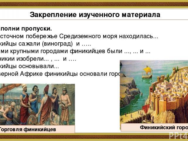 Заполни пропуски. На восточном побережье Средиземного моря находилась... Финикийцы сажали (виноград) и ….. Самыми крупными городами финикийцев были ..., ... и ... В Финикии изобрели... , ... и …. Финикийцы основывали... В Северной Африке финикийцы о…