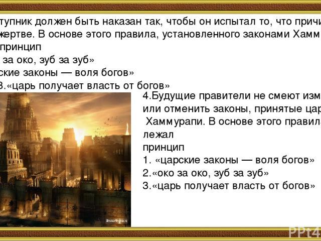 3.Преступник должен быть наказан так, чтобы он испытал то, что причинил своей жертве. В основе этого правила, установленного законами Хаммурапи, лежал принцип 1.«око за око, зуб за зуб» 2.«царские законы — воля богов» 3.«царь получает власть от бог…