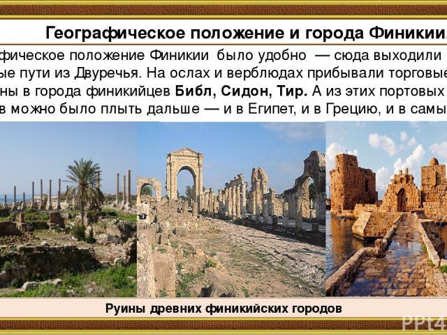Географическое положение Финикии было удобно — сюда выходили торговые пути из Двуречья. На ослах и верблюдах прибывали торговые караваны в города финикийцев Библ, Сидон, Тир. А из этих портовых городов можно было плыть дальше — и в Египет, и в Греци…