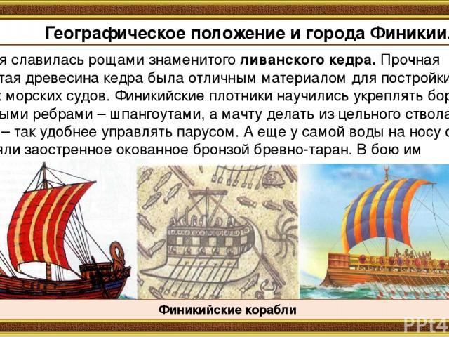 Финикия славилась рощами знаменитого ливанского кедра. Прочная смолистая древесина кедра была отличным материалом для постройки крепких морских судов. Финикийские плотники научились укреплять борта изогнутыми ребрами – шпангоутами, а мачту делать из…