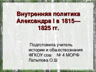 Внутренняя политика АлександраI в1815—1825гг. Подготовила учитель истории и о