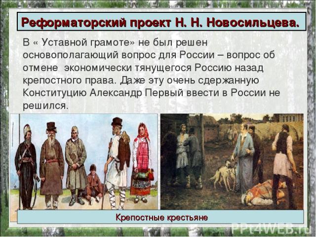 В « Уставной грамоте» не был решен основополагающий вопрос для России – вопрос об отмене экономически тянущегося Россию назад крепостного права. Даже эту очень сдержанную Конституцию Александр Первый ввести в России не решился. Реформаторский проект…