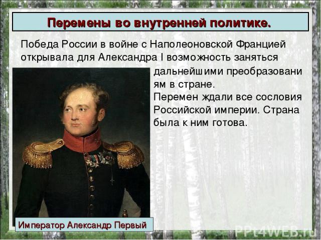 Победа России в войне с Наполеоновской Францией открывала дляАлександраI возможность заняться Перемены вовнутренней политике. дальнейшимипреобразованиямв стране. Перемен ждали все сословия Российской империи. Страна была к ним готова. Импера…