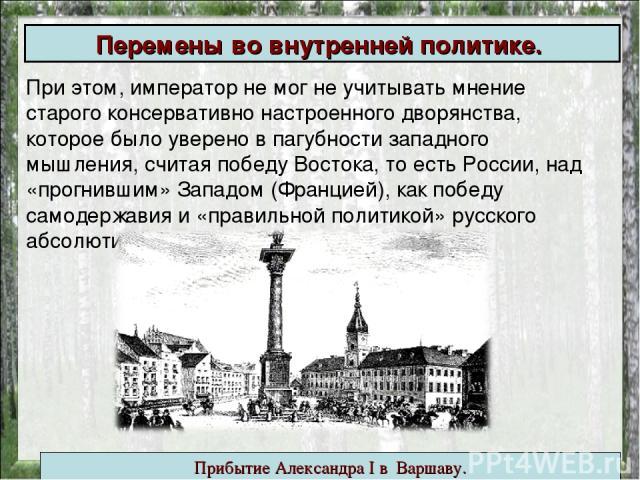 Перемены вовнутренней политике. При этом, император не мог не учитывать мнение старого консервативно настроенного дворянства, которое было уверено в пагубности западного мышления, считая победу Востока, то есть России, над «прогнившим» Западом (Фра…