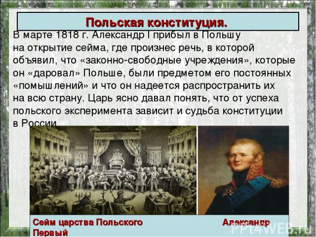В марте 1818г. АлександрI прибыл вПольшу наоткрытие сейма, где произнес речь, в которой объявил, что «законно-свободные учреждения», которые он «даровал» Польше, были предметом его постоянных «помышлений» и что он надеется распространить их нав…