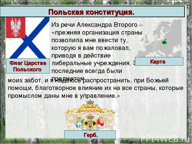 Польская конституция. Из речи Александра Второго «прежняя организация страны позволила мне ввести ту, которую я вам пожаловал, приводя в действие либеральные учреждения. Эти последние всегда были предметом моих забот, и я надеюсь распространить, при…