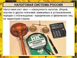НАЛОГОВАЯ СИСТЕМА РОССИИ Налоговая система — совокупность налогов, сборов, пошли