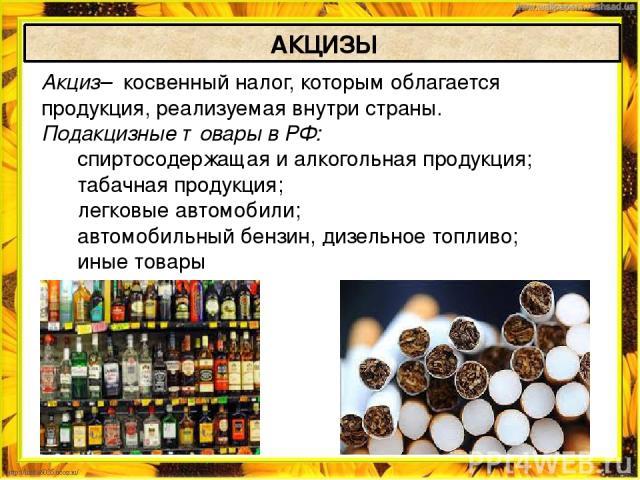 Акциз– косвенный налог, которым облагается продукция, реализуемая внутри страны. Подакцизные товары в РФ:  спиртосодержащая и алкогольная продукция; табачная продукция;  легковые автомобили;  автомобильный бензин, дизельное топл…