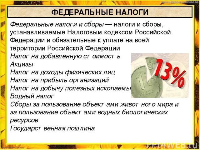 Федеральные налоги и сборы— налоги и сборы, устанавливаемыеНалоговым кодексом Российской Федерации и обязательные к уплате на всей территорииРоссийской Федерации Налог на добавленную стоимость Акцизы Налог на доходы физических лиц Налог на прибыл…