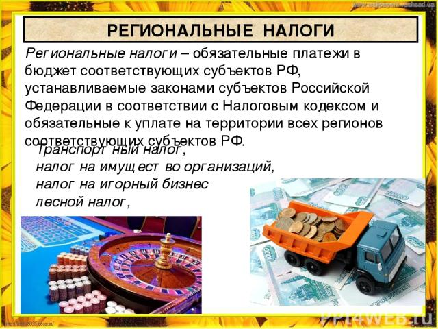 РЕГИОНАЛЬНЫЕ НАЛОГИ Региональные налоги – обязательные платежи в бюджет соответствующих субъектов РФ, устанавливаемые законами субъектов Российской Федерации в соответствии с Налоговым кодексом и обязательные к уплате на территории всех регионов соо…
