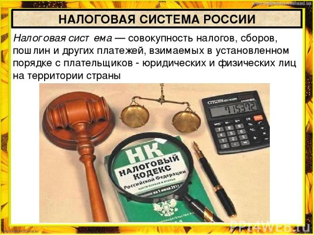 НАЛОГОВАЯ СИСТЕМА РОССИИ Налоговая система — совокупность налогов, сборов, пошлин и других платежей, взимаемых в установленном порядке с плательщиков - юридических и физических лиц на территории страны