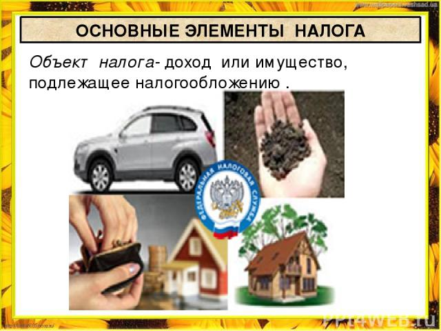 ОСНОВНЫЕ ЭЛЕМЕНТЫ НАЛОГА Объект налога- доход или имущество, подлежащее налогообложению .