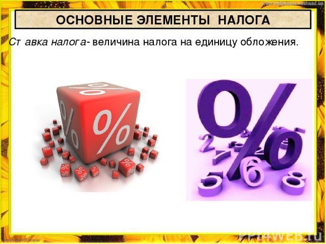 ОСНОВНЫЕ ЭЛЕМЕНТЫ НАЛОГА Ставка налога- величина налога на единицу обложения.
