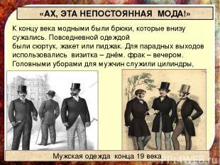 «АХ, ЭТА НЕПОСТОЯННАЯ МОДА!» К концу века модными были брюки, которые внизу сужа