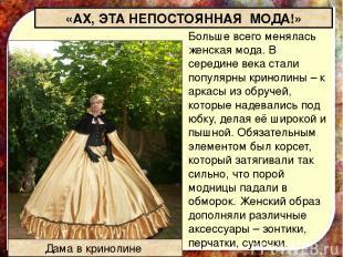 Больше всего менялась женская мода.В середине века стали популярныкринолины–