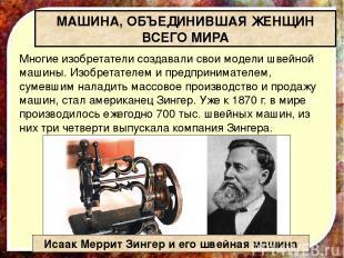 Многие изобретатели создавали свои модели швейной машины. Изобретателем и предпр