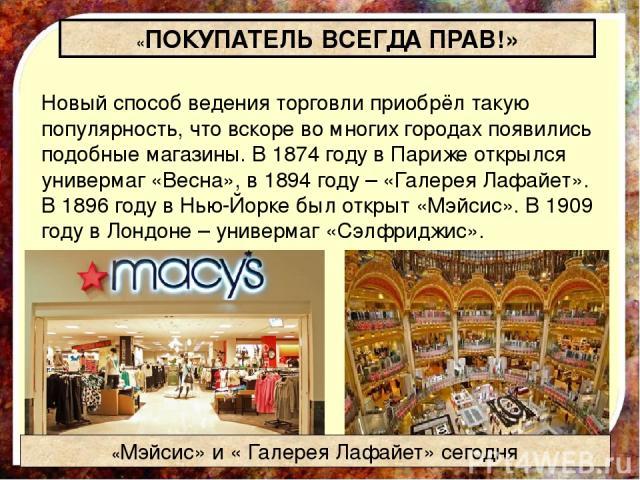 Новый способ ведения торговли приобрёл такую популярность, что вскоре во многих городах появились подобные магазины. В 1874 году в Париже открылся универмаг «Весна», в 1894 году – «Галерея Лафайе т». В 1896 году в Нью-Йорке был открыт «Мэ йсис». В 1…