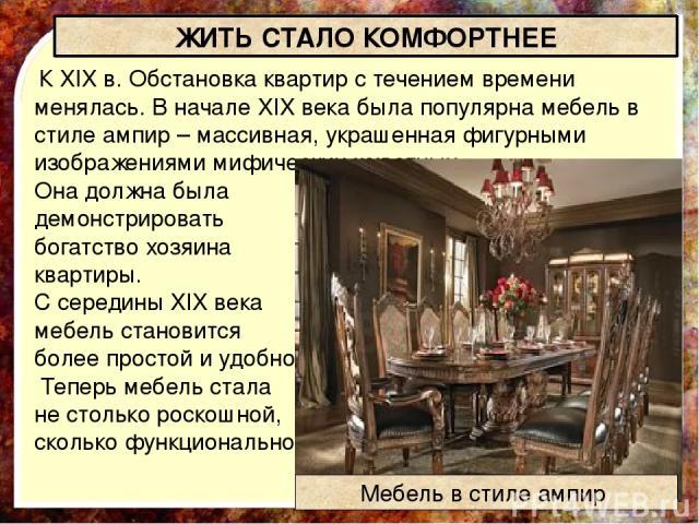 К XIX в. Обстановка квартир с течением времени менялась.В началеXIXвека была популярна мебель в стилеампи р–массивная, украшенная фигурными изображениями мифических животных. Она должна была демонстрировать богатство хозяина квартиры. С середи…