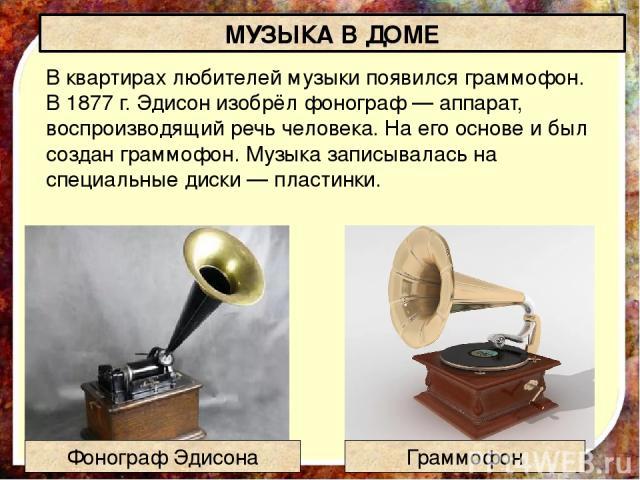 В квартирах любителей музыки появился граммофон. В 1877 г. Эдисон изобрёл фонограф — аппарат, воспроизводящий речь человека. На его основе и был создан граммофон. Музыка записывалась на специальные диски — пластинки. МУЗЫКА В ДОМЕ Граммофон Фонограф…