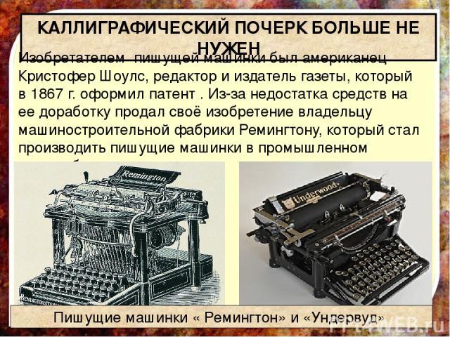 КАЛЛИГРАФИЧЕСКИЙ ПОЧЕРК БОЛЬШЕ НЕ НУЖЕН Изобретателем пишущей машинки был американец Кристофер Шоулс, редактор и издатель газеты, который в 1867 г. оформил патент . Из-за недостатка средств на ее доработку продал своё изобретение владельцу машиностр…