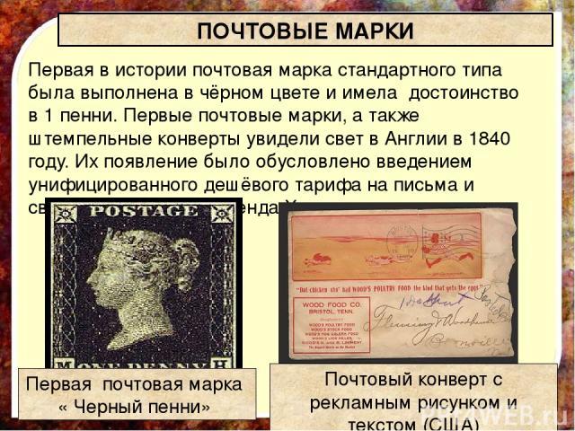 Первая в истории почтовая марка стандартного типа была выполнена в чёрном цвете и имела достоинство в 1 пенни. Первые почтовые марки, а также штемпельные конверты увидели свет в Англии в 1840 году. Их появление было обусловлено введением унифицирова…