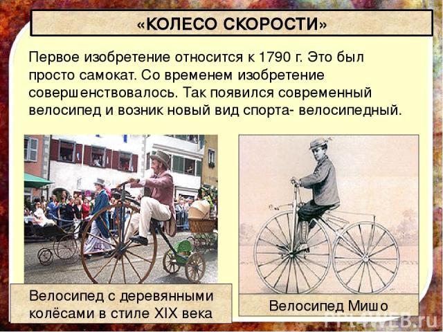 «КОЛЕСО СКОРОСТИ» Первое изобретение относится к 1790 г. Это был просто самокат. Со временем изобретение совершенствовалось. Так появился современный велосипед и возник новый вид спорта- велосипедный. Велосипед с деревянными колёсами в стиле XIX век…