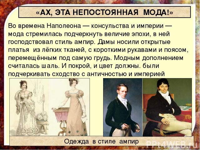 «АХ, ЭТА НЕПОСТОЯННАЯ МОДА!» Во времена Наполеона — консульства и империи — мода стремилась подчеркнуть величие эпохи, в ней господствовал стиль ампир. Дамы носили открытые платья из лёгких тканей, с короткими рукавами и поясом, перемещённым под сам…