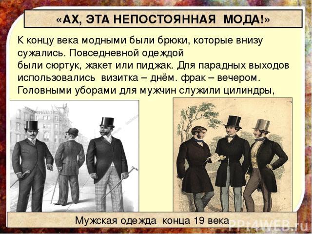 «АХ, ЭТА НЕПОСТОЯННАЯ МОДА!» К концу века модными были брюки, которые внизу сужались. Повседневной одеждой былисюртук,жакетилипиджак. Для парадных выходов использовались визитка– днём.фрак– вечером. Головными уборами для мужчин служилицилин…