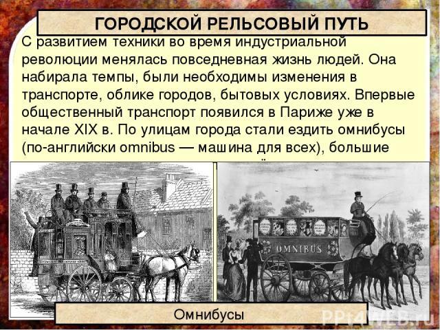 С развитием техники во время индустриальной революции менялась повседневная жизнь людей. Она набирала темпы, были необходимы изменения в транспорте, облике городов, бытовых условиях. Впервые общественный транспорт появился в Париже уже в начале XIX …