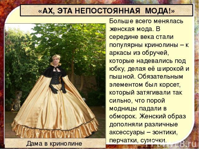 Больше всего менялась женская мода.В середине века стали популярныкринолины–каркасы из обручей, которые надевались под юбку, делая её широкой и пышной.Обязательным элементом былкорсет, который затягивали так сильно, что порой модницы падали в …