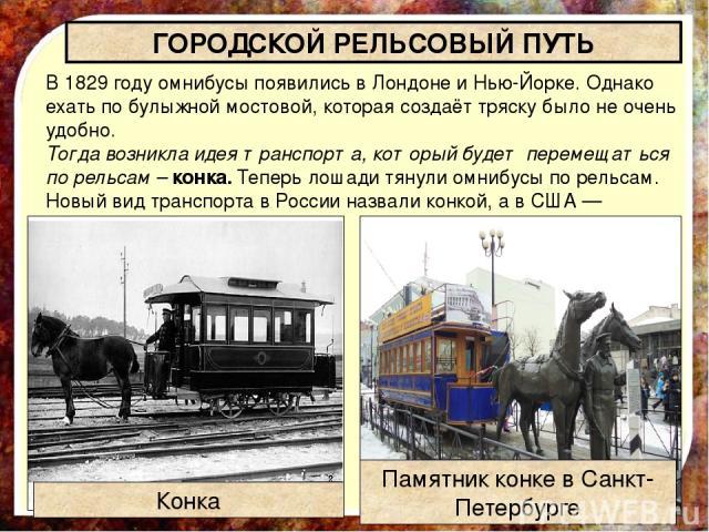 В 1829 году омнибусы появились в Лондоне и Нью-Йорке. Однако ехать по булыжной мостовой, которая создаёт тряску было не очень удобно. Тогда возникла идея транспорта, который будет перемещаться по рельсам –конка. Теперь лошади тянули омнибусы по рел…