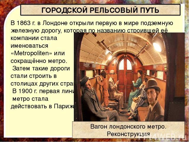 В 1863 г. в Лондоне открыли первую в мире подземную железную дорогу, которая по названию строившей её компании стала именоваться «Metropoliten» или сокращённо метро. Затем такие дороги стали строить в столицах других стран. В 1900 г. первая линия ме…