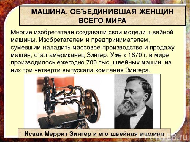 Многие изобретатели создавали свои модели швейной машины. Изобретателем и предпринимателем, сумевшим наладить массовое производство и продажу машин, стал американец Зингер. Уже к 1870 г. в мире производилось ежегодно 700 тыс. швейных машин, из них т…